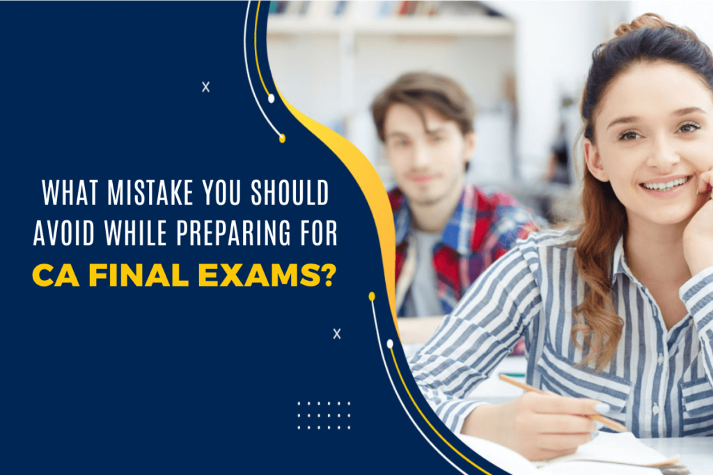 What Mistakes You Should Avoid While Preparing for CA Final Exams